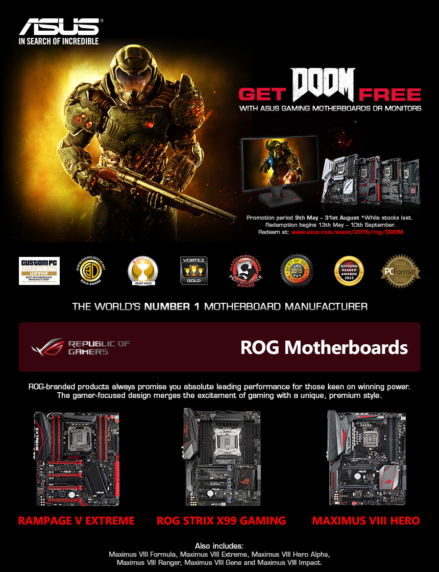 Asus in search of incredible. Get DOOM Free. Promotion period 9th May - 31st August (while stock lasts). Redemption begins 13th May - 10th September. Redeem at: www.asus.com/event/2016/rog/DOOM