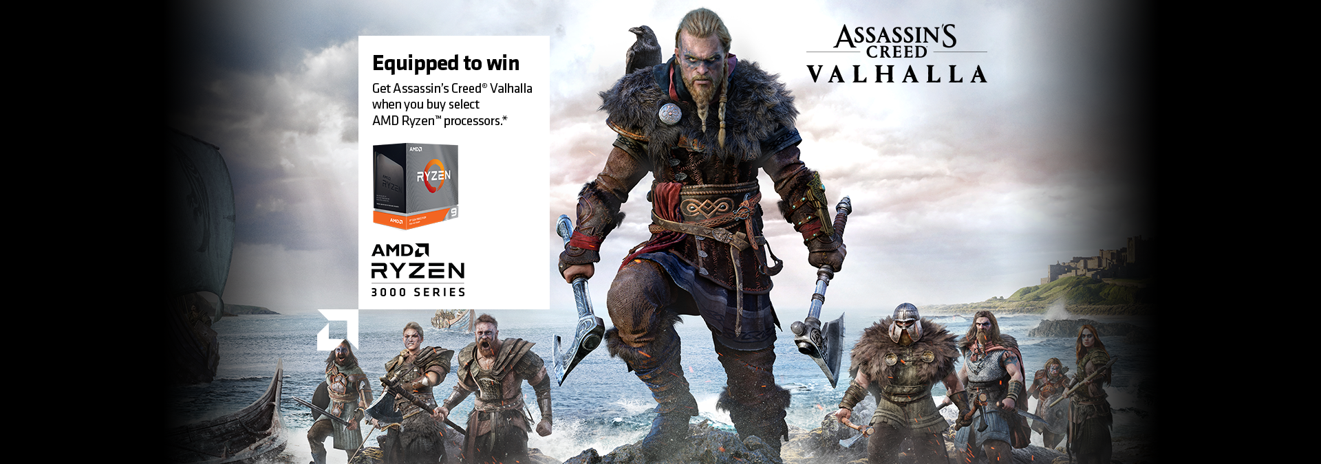Equipped to win. Get Assassin's Creed® Valhalla when you buy select AMD Ryzen™ processors.*