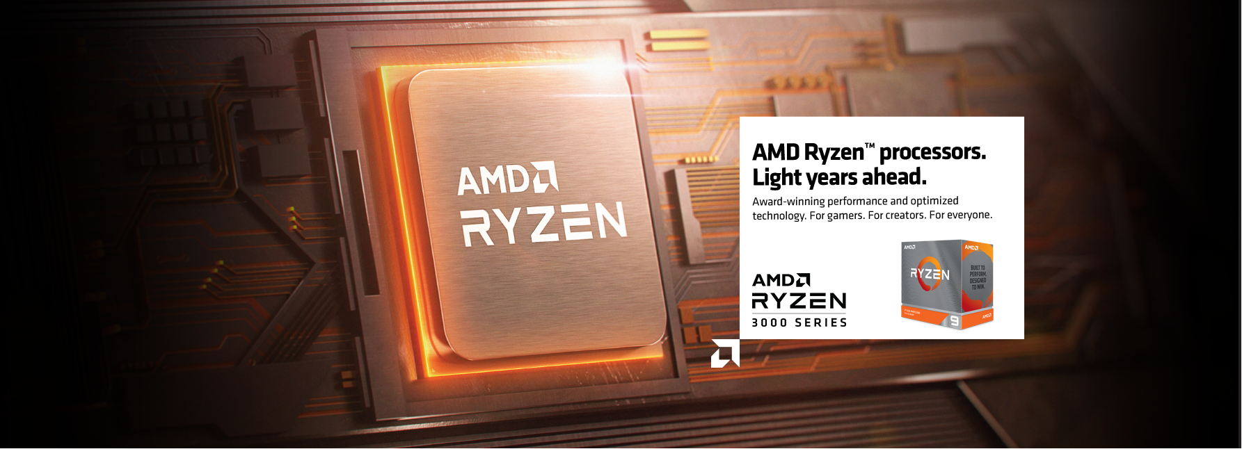 AMD Ryzen processors. Light years ahead. Award-winning performance and optimized technology. For gamers. For creators. For everyone.