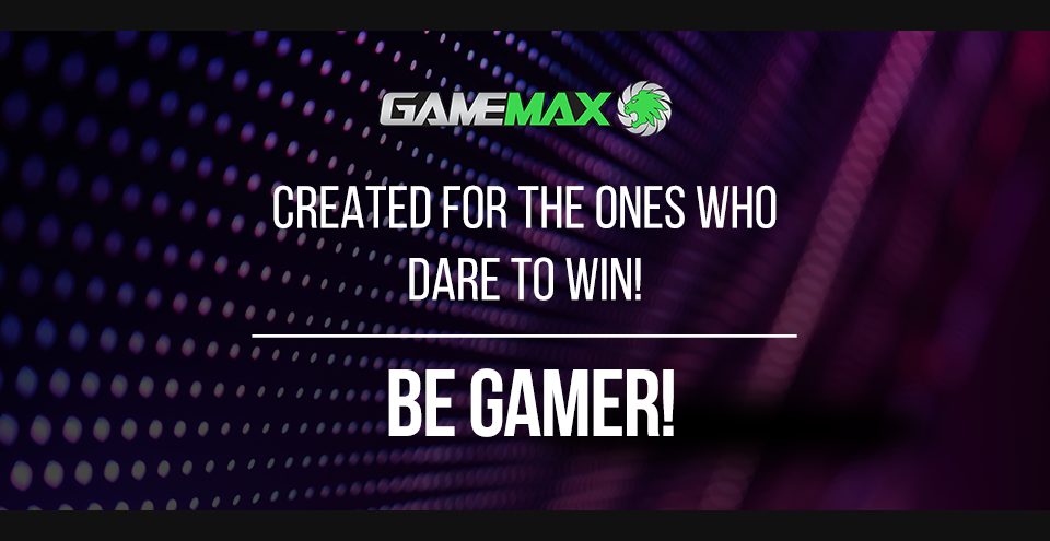 Gamemax - Created for the ones who dare to win! - Be Cool - Be Gamer!